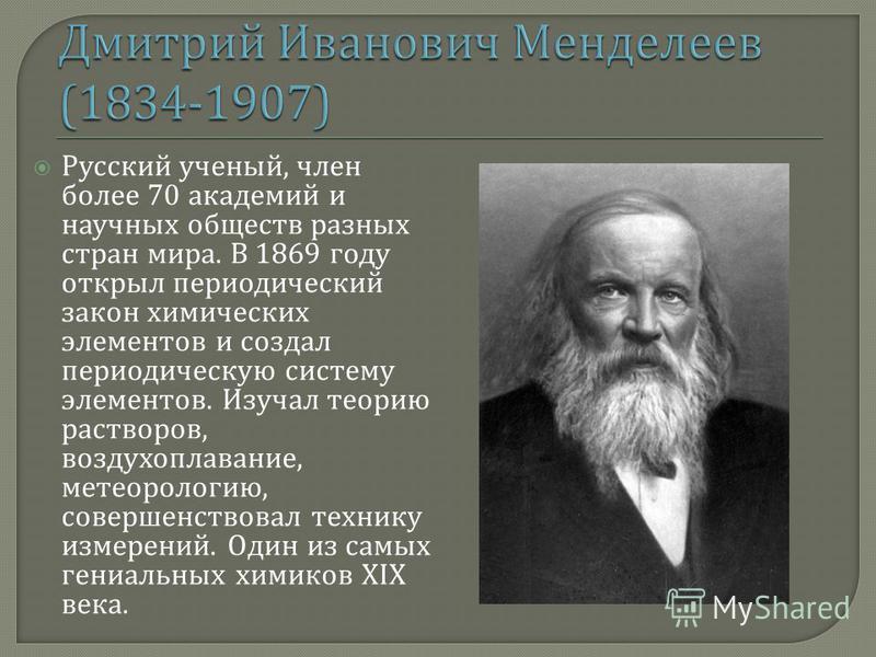 Русский ученый, член более 70 академий и научных обществ разных стран мира. В 1869 году открыл периодический закон химических элементов и создал периодическую систему элементов. Изучал теорию растворов, воздухоплавание, метеорологию, совершенствовал