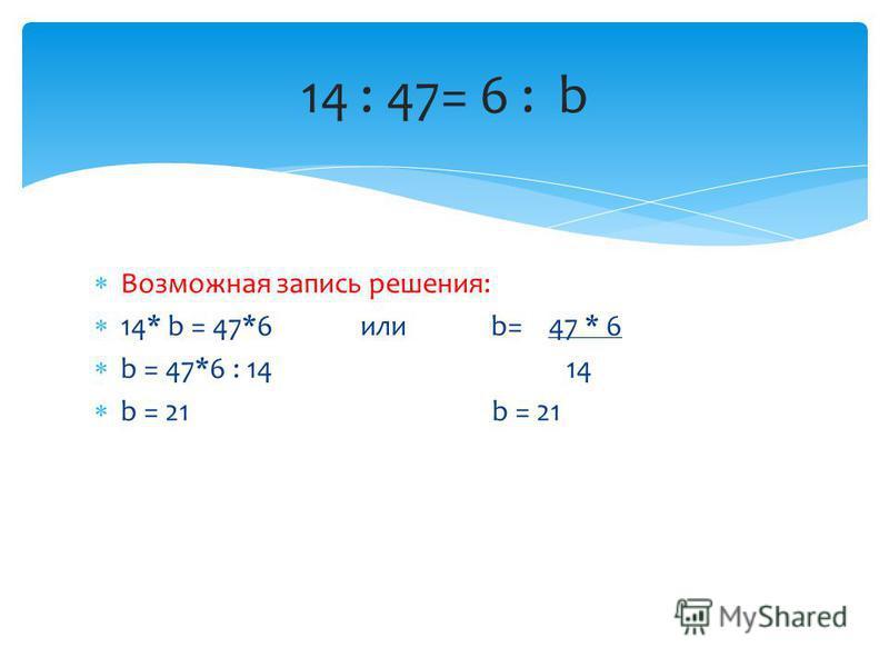 Возможная запись решения: 14* b = 47*6 или b= 47 * 6 b = 47*6 : 14 14 b = 21 b = 21 14 : 47= 6 : b