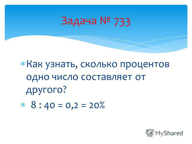 Как узнать, сколько процентов одно число составляет от другого? 8 : 40 = 0,2 = 20% Задача 733