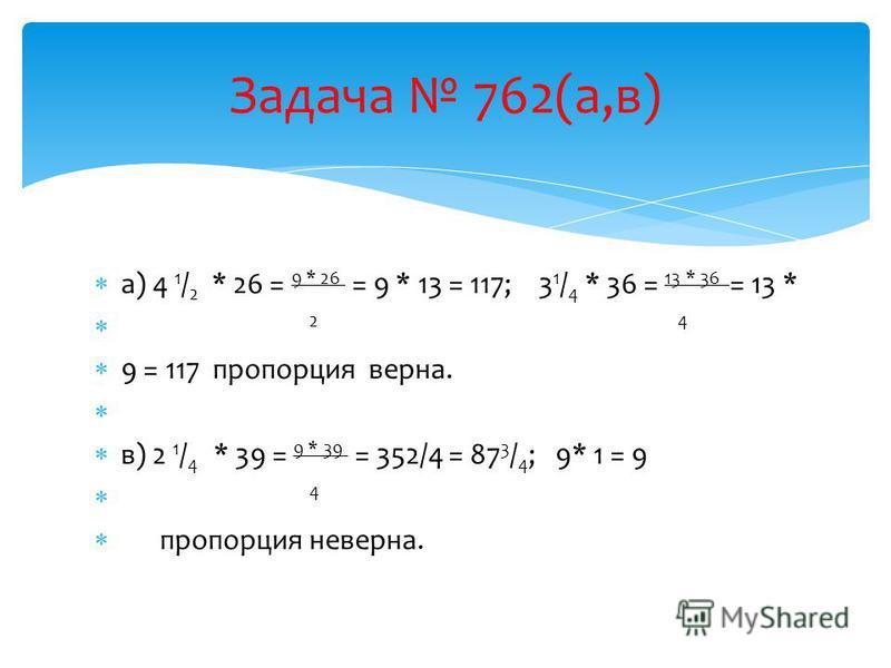 а) 4 1 / 2 * 26 = 9 * 26 = 9 * 13 = 117; 3 1 / 4 * 36 = 13 * 36 = 13 * 2 4 9 = 117 пропорция верна. в) 2 1 / 4 * 39 = 9 * 39 = 352/4 = 87 3 / 4 ; 9* 1 = 9 4 пропорция неверна. Задача 762(а,в)