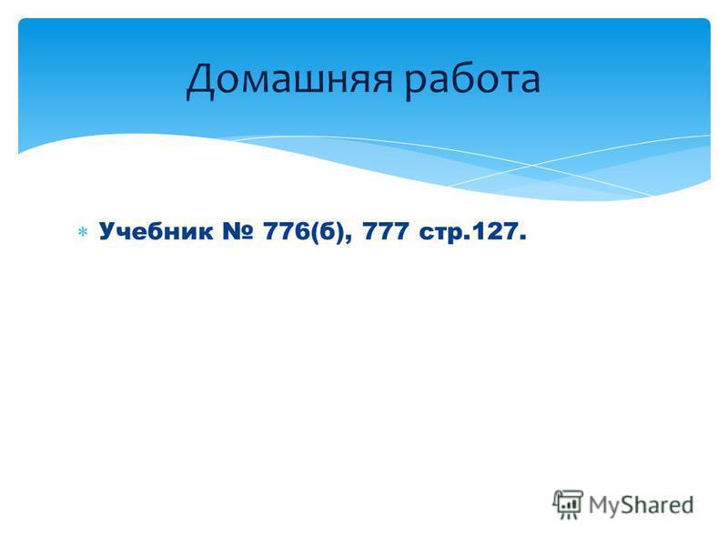 Учебник 776(б), 777 стр.127. Домашняя работа