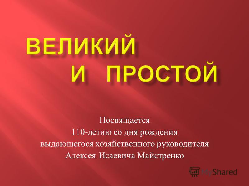 Посвящается 110- летию со дня рождения выдающегося хозяйственного руководителя Алексея Исаевича Майстренко