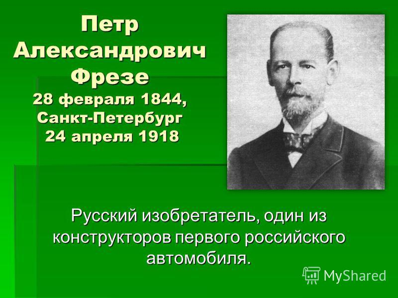Петр Александрович Фрезе 28 февраля 1844, Санкт-Петербург 24 апреля 1918 Русский изобретатель, один из конструкторов первого российского автомобиля.