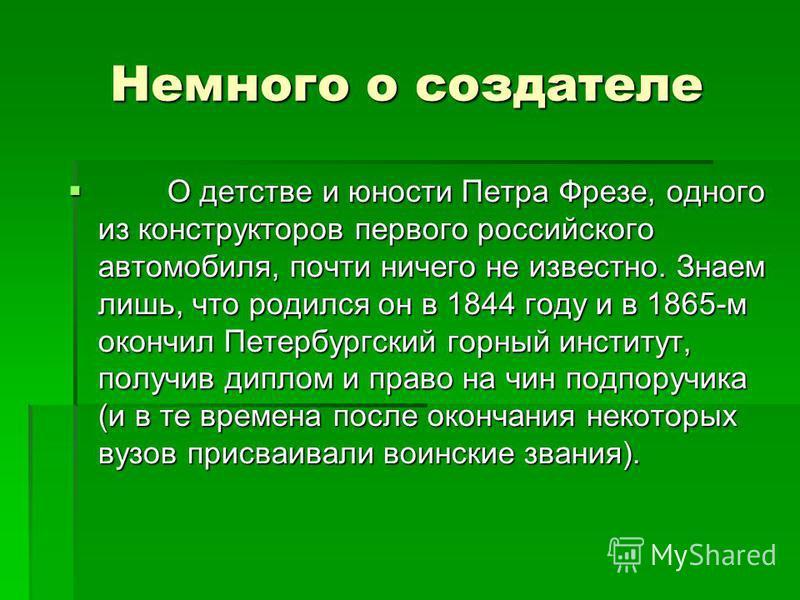 Немного о создателе O детстве и юности Петра Фрезе, одного из конструкторов первого российского автомобиля, почти ничего не известно. Знаем лишь, что родился он в 1844 году и в 1865-м окончил Петербургский горный институт, получив диплом и право на ч