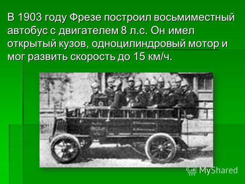 В 1903 году Фрезе построил восьмиместный автобус с двигателем 8 л.с. Он имел открытый кузов, одноцилиндровый мотор и мог развить скорость до 15 км/ч.