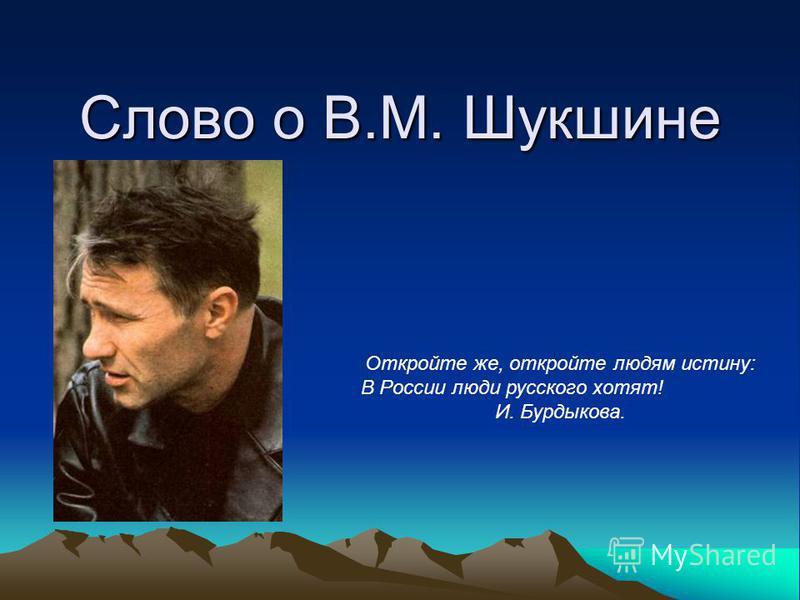 Слово о В.М. Шукшине Откройте же, откройте людям истину: В России люди русского хотят! И. Бурдыкова.