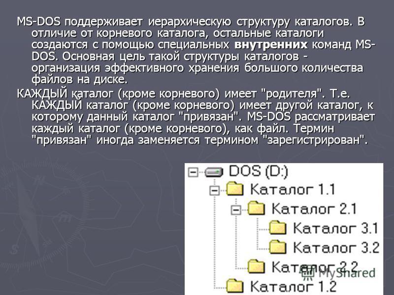 MS-DOS поддерживает иерархическую структуру каталогов. В отличие от корневого каталога, остальные каталоги создаются с помощью специальных внутренних команд MS- DOS. Основная цель такой структуры каталогов - организация эффективного хранения большого