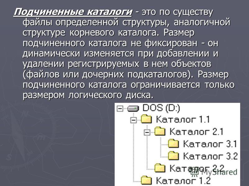 Подчиненные каталоги - это по существу файлы определенной структуры, аналогичной структуре корневого каталога. Размер подчиненного каталога не фиксирован - он динамически изменяется при добавлении и удалении регистрируемых в нем объектов (файлов или