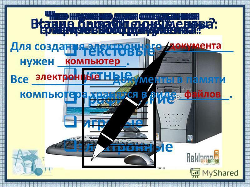 Какие бывают документы? текстовые устные графические игровые электронные документа компьютер электронные файлов Что нужно для создания текстового документа? Что нужно для создания графического документа? Что нужно для создания электронного документа?