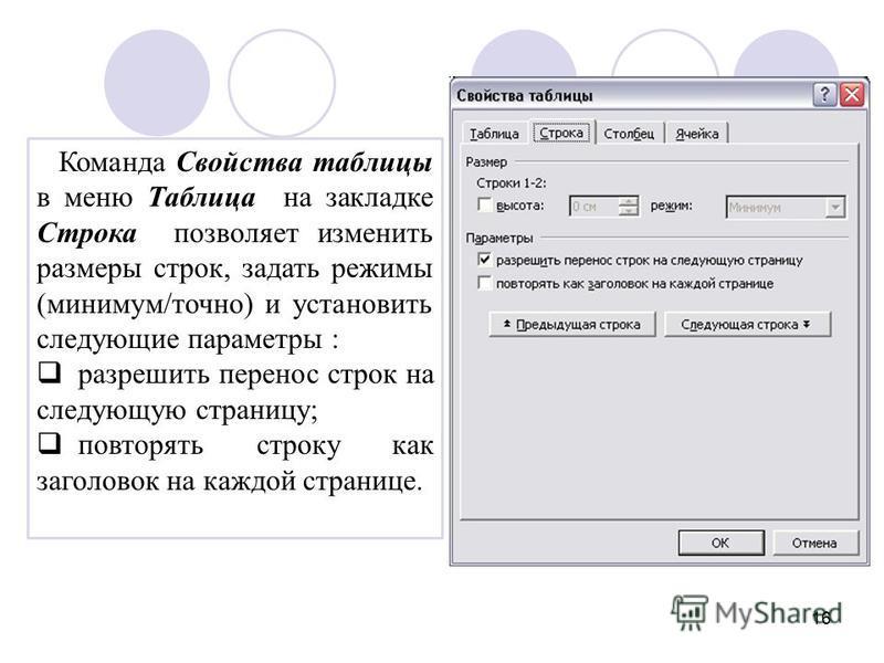 16 Команда Свойства таблицы в меню Таблица на закладке Строка позволяет изменить размеры строк, задать режимы (минимум/точно) и установить следующие параметры : разрешить перенос строк на следующую страницу; повторять строку как заголовок на каждой с