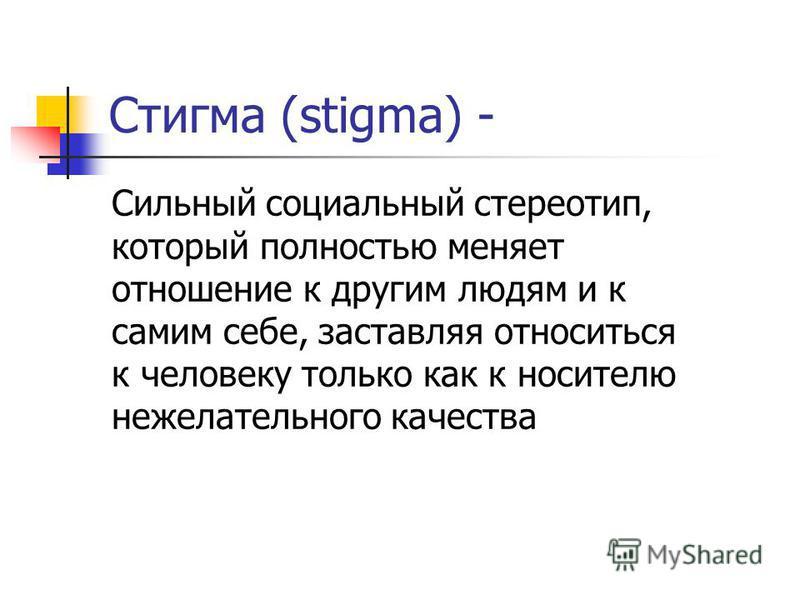Стигма (stigma) - Сильный социальный стереотип, который полностью меняет отношение к другим людям и к самим себе, заставляя относиться к человеку только как к носителю нежелательного качества