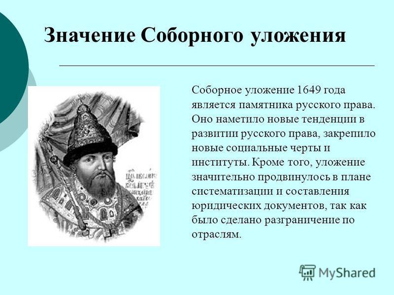 Значение Соборного уложения Соборное уложение 1649 года является памятника русского права. Оно наметило новые тенденции в развитии русского права, закрепило новые социальные черты и институты. Кроме того, уложение значительно продвинулось в плане сис