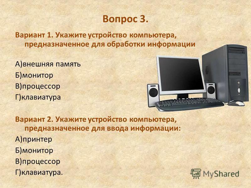 Вопрос 3. Вариант 1. Укажите устройство компьютера, предназначенное для обработки информации А)внешняя память Б)монитор В)процессор Г)клавиатура Вариант 2. Укажите устройство компьютера, предназначенное для ввода информации: А)принтер Б)монитор В)про