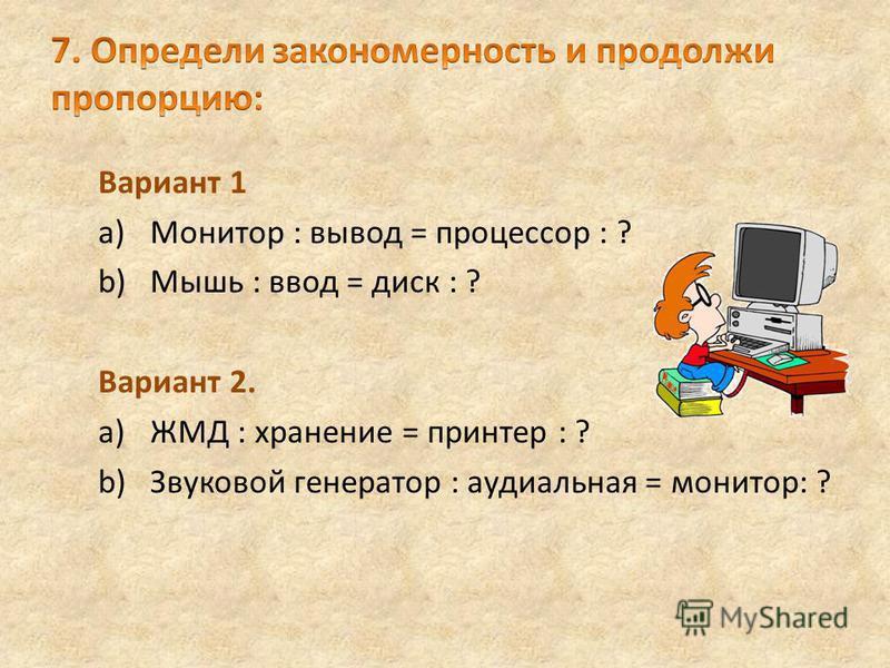 Вариант 1 a)Монитор : вывод = процессор : ? b)Мышь : ввод = диск : ? Вариант 2. a)ЖМД : хранение = принтер : ? b)Звуковой генератор : аудиальная = монитор: ?