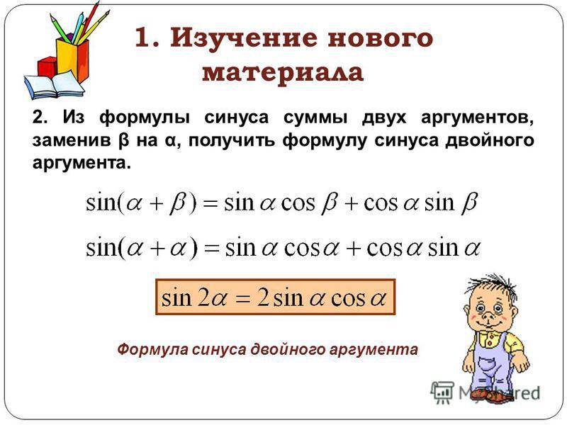 1. Изучение нового материала 2. Из формулы синуса суммы двух аргументов, заменив β на α, получить формулу синуса двойного аргумента. Формула синуса двойного аргумента