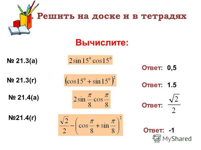 3. Решить на доске и в тетрадях Вычислите: 21.3(а) Ответ: 0,5 21.3(г) Ответ: 1.5 21.4(а) 21.4(г) Ответ: Ответ: -1