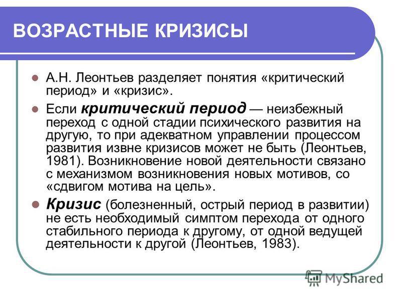 ВОЗРАСТНЫЕ КРИЗИСЫ А.Н. Леонтьев разделяет понятия «критический период» и «кризис». Если критический период неизбежный переход с одной стадии психического развития на другую, то при адекватном управлении процессом развития извне кризисов может не быт