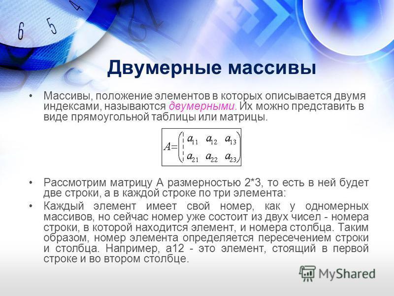 Массивы, положение элементов в которых описывается двумя индексами, называются двумерными. Их можно представить в виде прямоугольной таблицы или матрицы. Рассмотрим матрицу А размерностью 2*3, то есть в ней будет две строки, а в каждой строке по три
