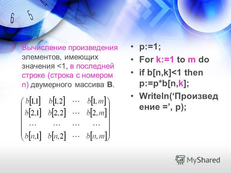 Вычисление произведения элементов, имеющих значения <1, в последней строке (строка с номером n) двумерного массива B. p:=1; For k:=1 to m do if b[n,k]<1 then p:=p*b[n,k]; Writeln(Произвед ение =, p);