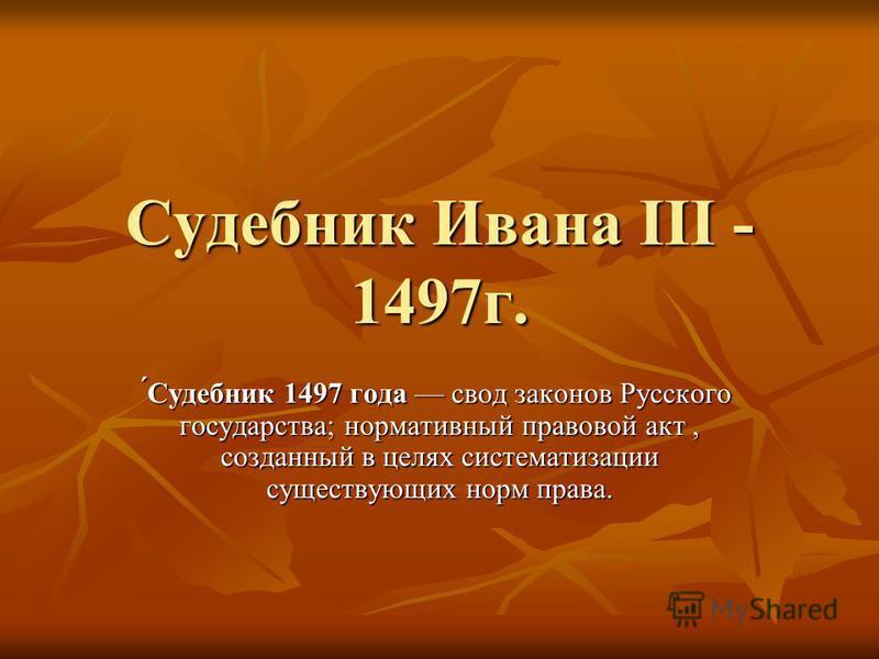 Судебник Ивана III - 1497 г. ́Судебник 1497 года свод законов Русского государства; нормативный правовой акт, созданный в целях систематизации существующих норм права.