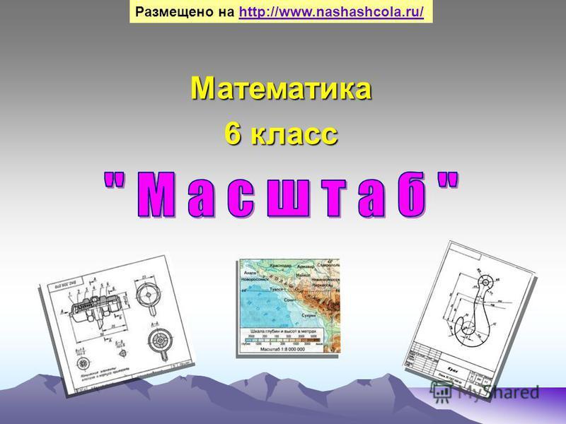Математика 6 класс Размещено на http://www.nashashcola.ru/http://www.nashashcola.ru/
