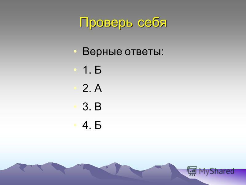 Проверь себя Верные ответы: 1. Б 2. А 3. В 4. Б