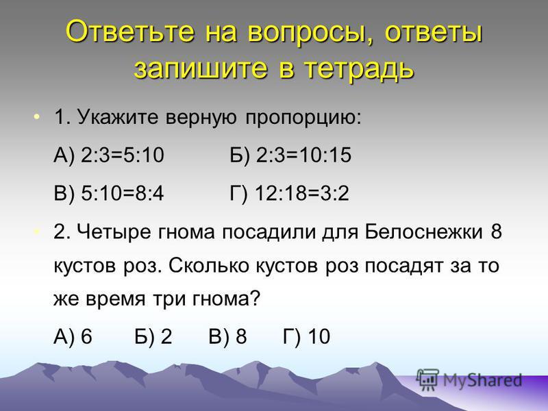 Ответьте на вопросы, ответы запишите в тетрадь 1. Укажите верную пропорцию: А) 2:3=5:10 Б) 2:3=10:15 В) 5:10=8:4 Г) 12:18=3:2 2. Четыре гнома посадили для Белоснежки 8 кустов роз. Сколько кустов роз посадят за то же время три гнома? А) 6 Б) 2 В) 8 Г)