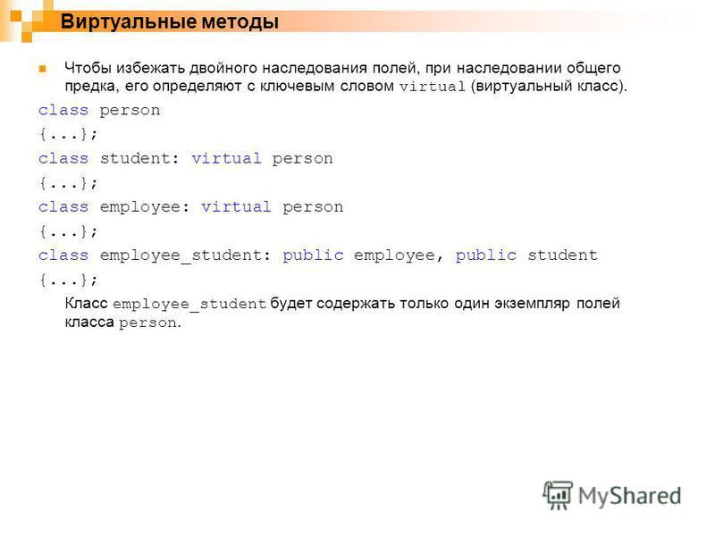 Чтобы избежать двойного наследования полей, при наследовании общего предка, его определяют с ключевым словом virtual (виртуальный класс). class person {...}; class student: virtual person {...}; class employee: virtual person {...}; class employee_st