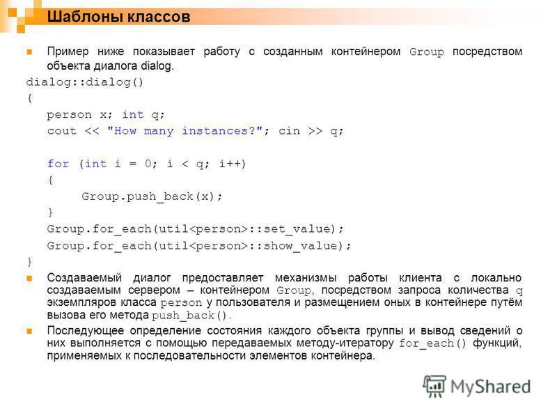 Пример ниже показывает работу с созданным контейнером Group посредством объекта диалога dialog. dialog::dialog() { person x; int q; cout > q; for (int i = 0; i < q; i++) { Group.push_back(x); } Group.for_each(util ::set_value); Group.for_each(util ::