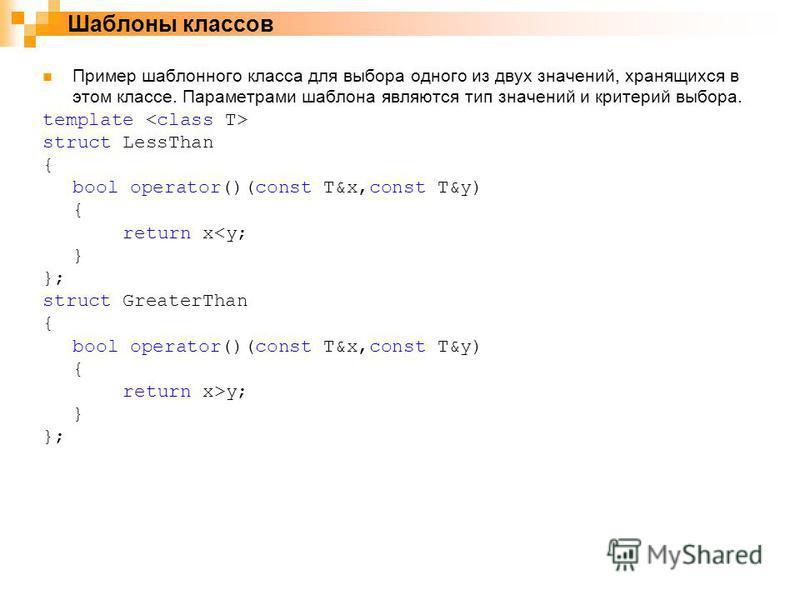 Пример шаблонного класса для выбора одного из двух значений, хранящихся в этом классе. Параметрами шаблона являются тип значений и критерий выбора. template struct LessThan { bool operator()(const T&x,const T&y) { return x<y; } }; struct GreaterThan