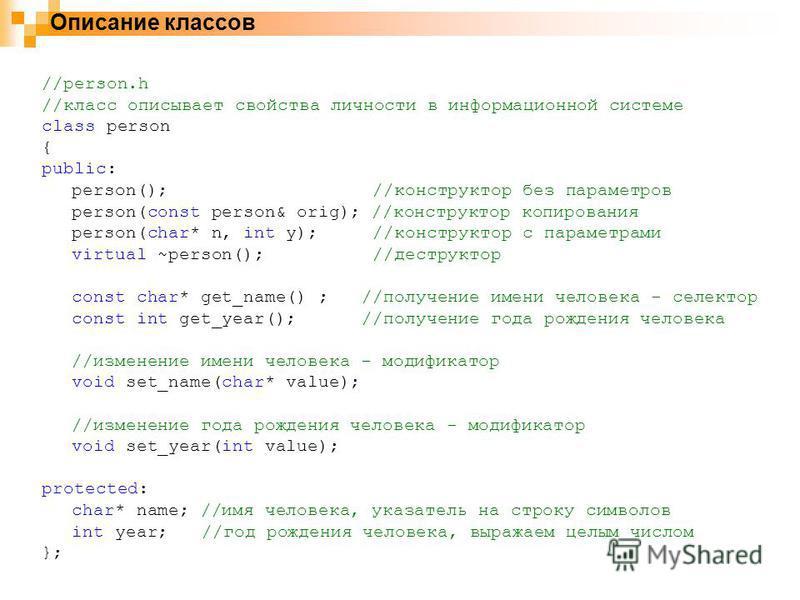Описание классов //person.h //класс описывает свойства личности в информационной системе class person { public: person(); //конструктор без параметров person(const person& orig); //конструктор копирования person(char* n, int y); //конструктор с парам