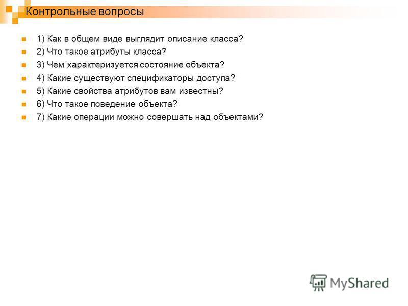 Контрольные вопросы 1) Как в общем виде выглядит описание класса? 2) Что такое атрибуты класса? 3) Чем характеризуется состояние объекта? 4) Какие существуют спецификаторы доступа? 5) Какие свойства атрибутов вам известны? 6) Что такое поведение объе