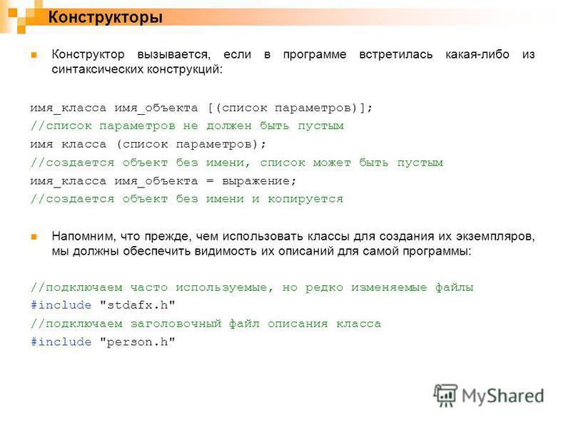 Конструктор вызывается, если в программе встретилась какая-либо из синтаксических конструкций: имя_класса имя_объекта [(список параметров)]; //список параметров не должен быть пустым имя класса (список параметров); //создается объект без имени, списо