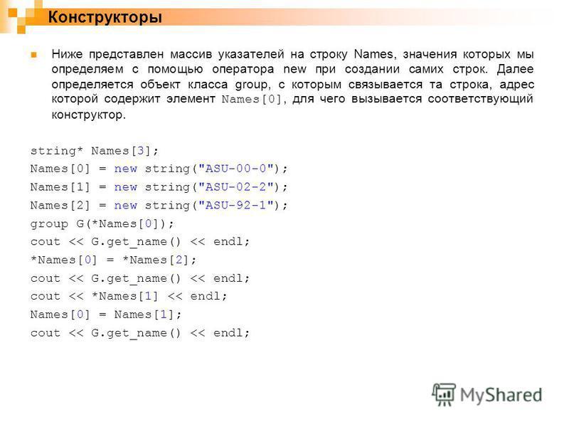 Ниже представлен массив указателей на строку Names, значения которых мы определяем с помощью оператора new при создании самих строк. Далее определяется объект класса group, с которым связывается та строка, адрес которой содержит элемент Names[0], для