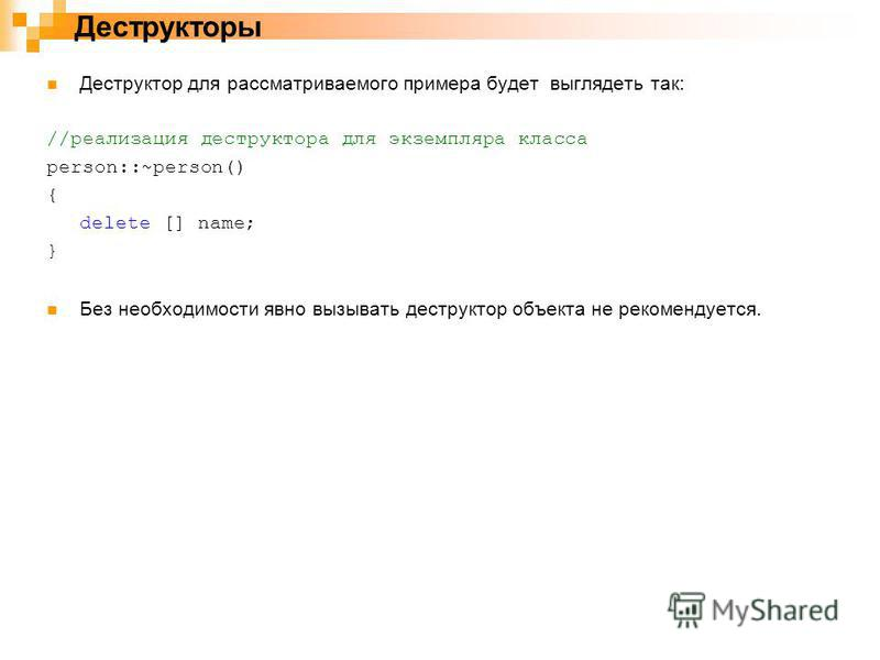 Деструктор для рассматриваемого примера будет выглядеть так: //реализация деструктора для экземпляра класса person::~person() { delete [] name; } Без необходимости явно вызывать деструктор объекта не рекомендуется. Деструкторы