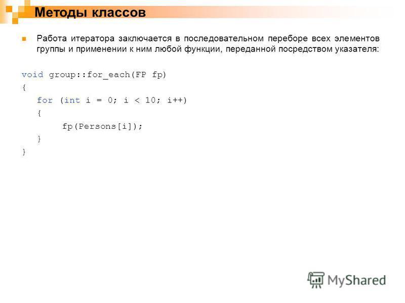 Работа итератора заключается в последовательном переборе всех элементов группы и применении к ним любой функции, переданной посредством указателя: void group::for_each(FP fp) { for (int i = 0; i < 10; i++) { fp(Persons[i]); } Методы классов