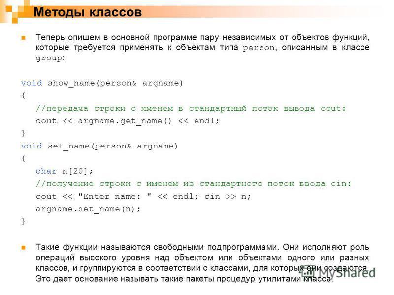 Теперь опишем в основной программе пару независимых от объектов функций, которые требуется применять к объектам типа person, описанным в классе group : void show_name(person& argname) { //передача строки с именем в стандартный поток вывода cout: cout