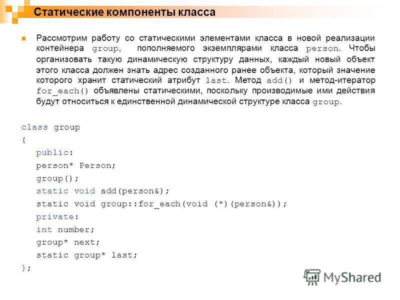 Рассмотрим работу со статическими элементами класса в новой реализации контейнера group, пополняемого экземплярами класса person. Чтобы организовать такую динамическую структуру данных, каждый новый объект этого класса должен знать адрес созданного р
