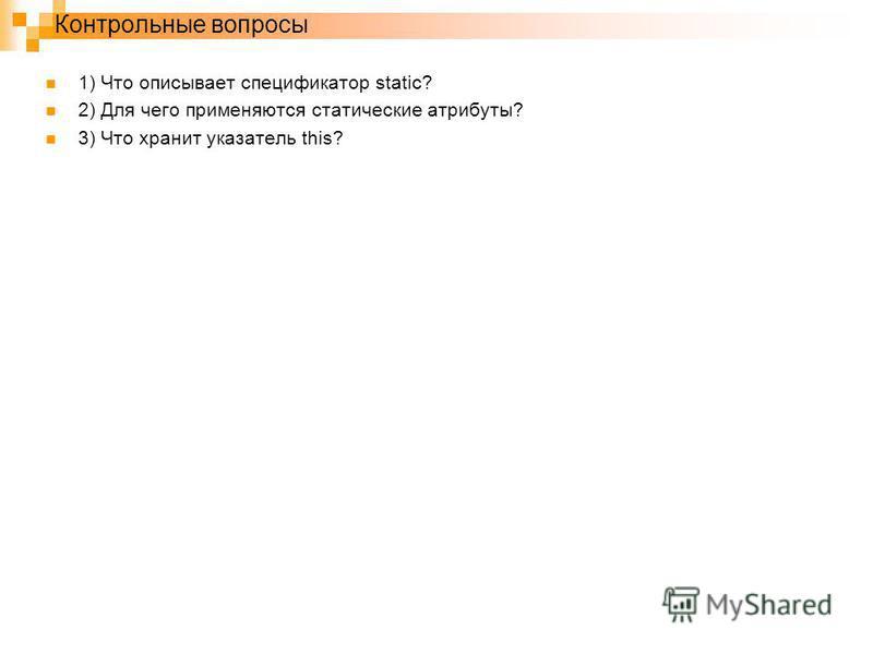 Контрольные вопросы 1) Что описывает спецификатор static? 2) Для чего применяются статические атрибуты? 3) Что хранит указатель this?