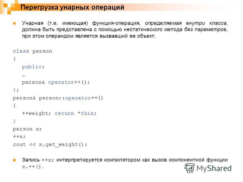 Унарная (т.е. имеющая) функция-операция, определяемая внутри класса, должна быть представлена с помощью нестатического метода без параметров, при этом операндом является вызвавший ее объект. class person { public: … person& operator++(); }; person&