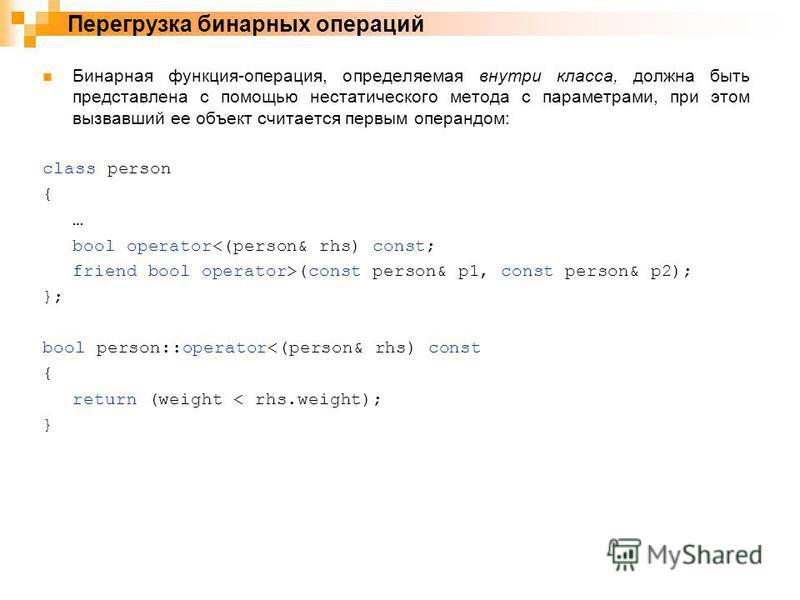 Бинарная функция-операция, определяемая внутри класса, должна быть представлена с помощью нестатического метода с параметрами, при этом вызвавший ее объект считается первым операндом: class person { … bool operator<(person& rhs) const; friend bool op
