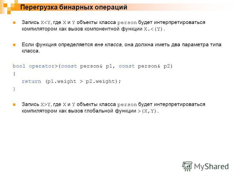 Запись X<Y, где X и Y объекты класса person будет интерпретироваться компилятором как вызов компонентной функции X.<(Y). Если функция определяется вне класса, она должна иметь два параметра типа класса. bool operator>(const person& p1, const person&