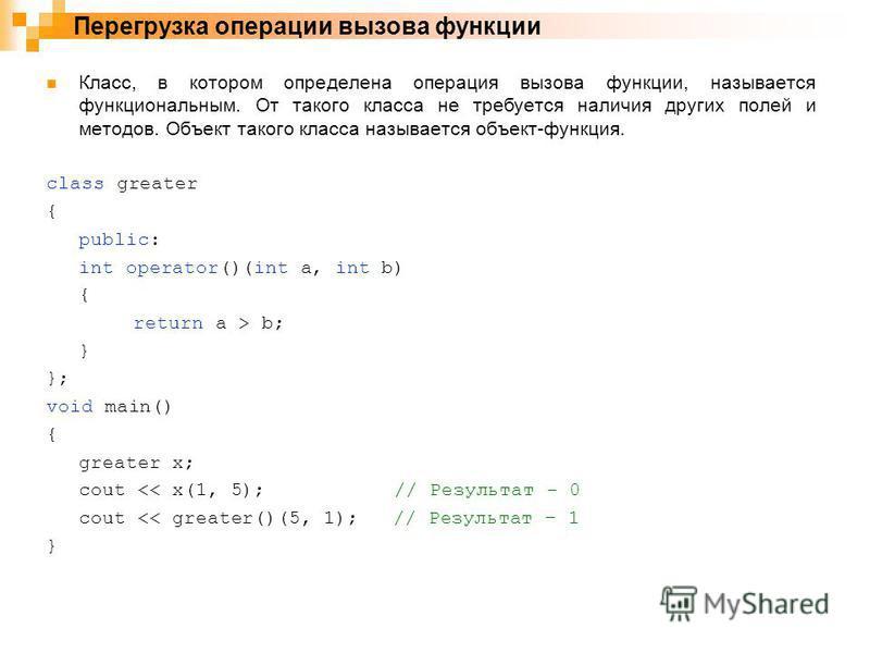 Класс, в котором определена операция вызова функции, называется функциональным. От такого класса не требуется наличия других полей и методов. Объект такого класса называется объект-функция. class greater { public: int operator()(int a, int b) { retur