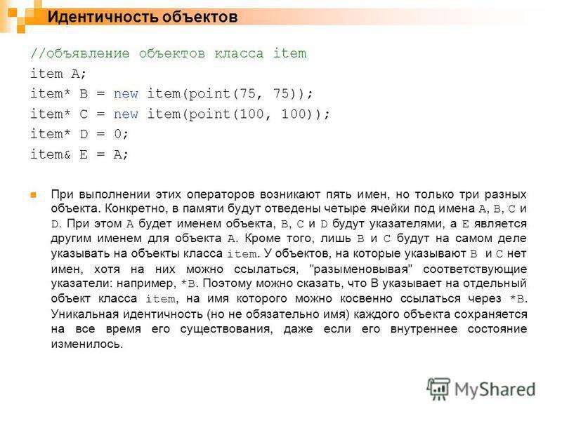//объявление объектов класса item item A; item* B = new item(point(75, 75)); item* C = new item(point(100, 100)); item* D = 0; item& E = A; При выполнении этих операторов возникают пять имен, но только три разных объекта. Конкретно, в памяти будут от