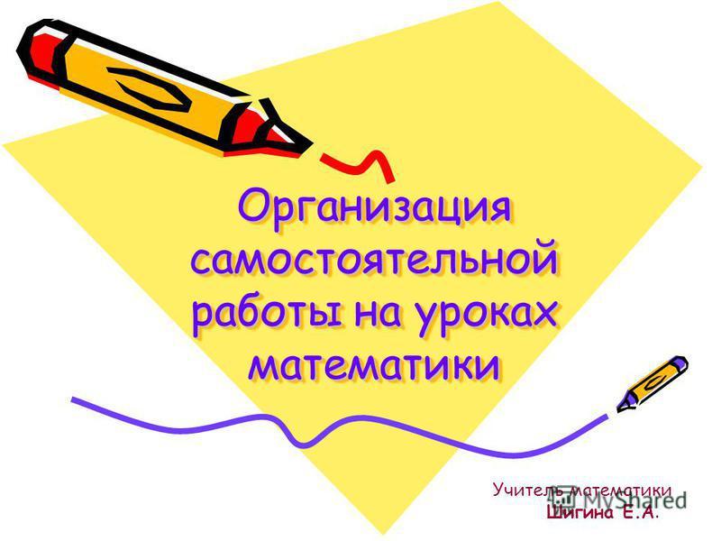 Организация самостоятельной работы на уроках математики Учитель математики Шигина Е.А.