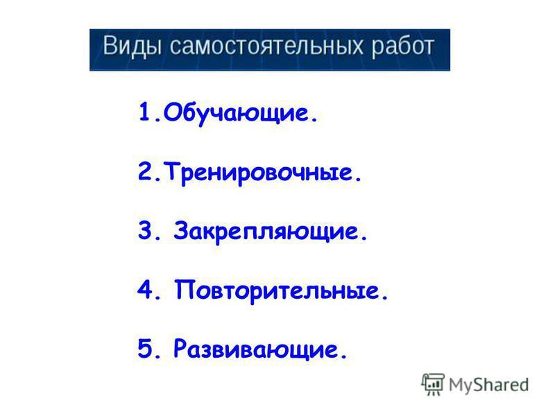 1.Обучающие. 2.Тренировочные. 3. Закрепляющие. 4. Повторительные. 5. Развивающие.