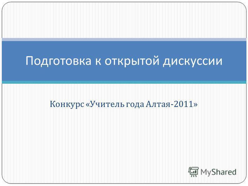 Конкурс « Учитель года Алтая -2011» Подготовка к открытой дискуссии