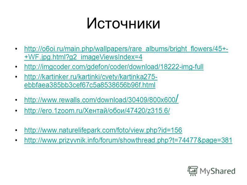 Источники http://o6oi.ru/main.php/wallpapers/rare_albums/bright_flowers/45+- +WF.jpg.html?g2_imageViewsIndex=4http://o6oi.ru/main.php/wallpapers/rare_albums/bright_flowers/45+- +WF.jpg.html?g2_imageViewsIndex=4 http://imgcoder.com/gdefon/coder/downlo