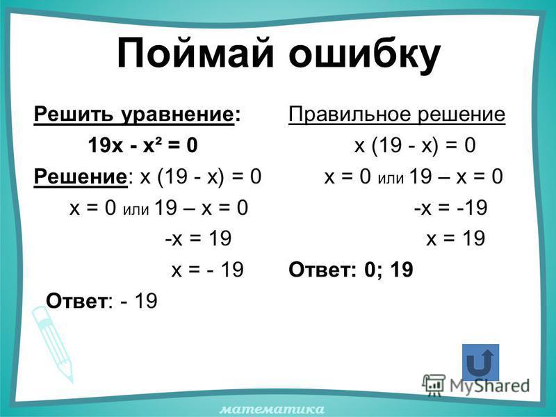 математика Поймай ошибку Решить уравнение: 19х - х² = 0 Решение: х (19 - х) = 0 х = 0 или 19 – х = 0 -х = 19 х = - 19 Ответ: - 19 Правильное решение х (19 - х) = 0 х = 0 или 19 – х = 0 -х = -19 х = 19 Ответ: 0; 19