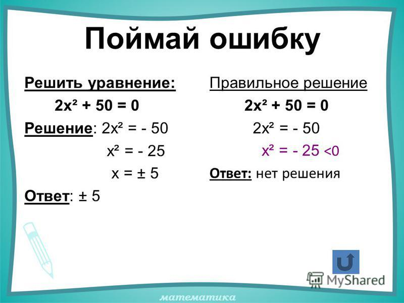 математика Поймай ошибку Решить уравнение: 2х² + 50 = 0 Решение: 2х² = - 50 х² = - 25 х = ± 5 Ответ: ± 5 Правильное решение 2х² + 50 = 0 2х² = - 50 х² = - 25 <0 Ответ: нет решения